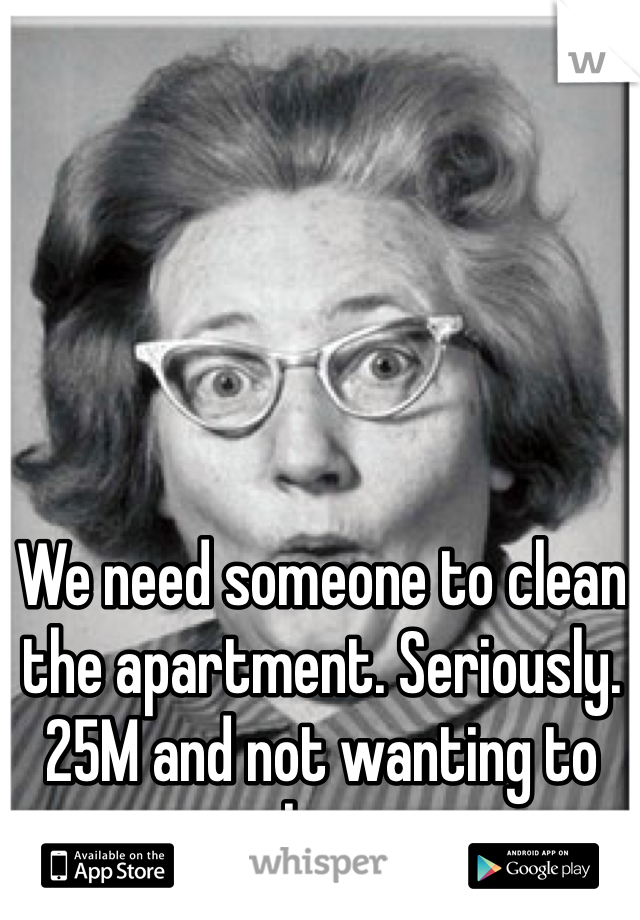 We need someone to clean the apartment. Seriously. 25M and not wanting to clean.