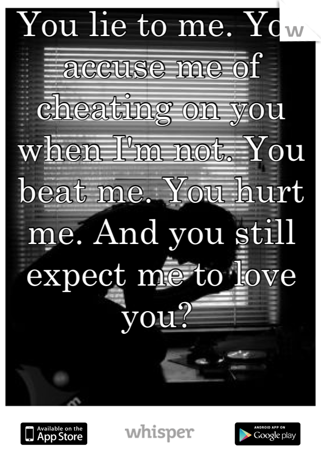 You lie to me. You accuse me of cheating on you when I'm not. You beat me. You hurt me. And you still expect me to love you?