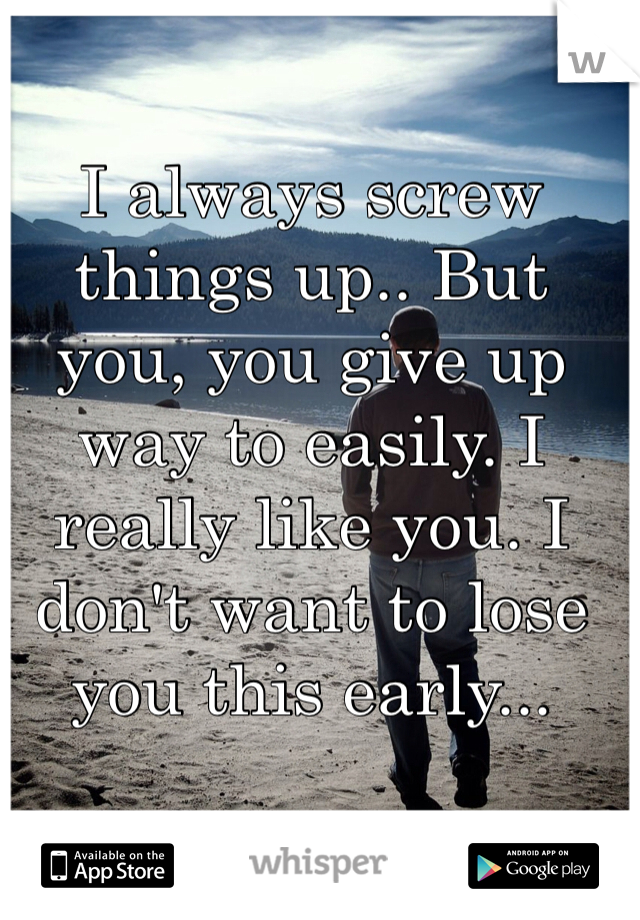 I always screw things up.. But you, you give up way to easily. I really like you. I don't want to lose you this early...