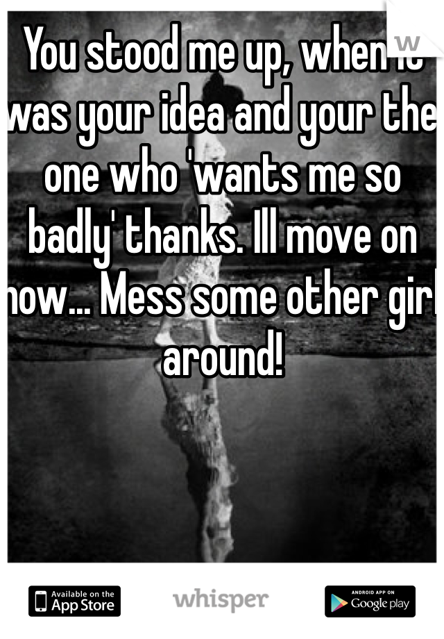 You stood me up, when it was your idea and your the one who 'wants me so badly' thanks. Ill move on now... Mess some other girl around!