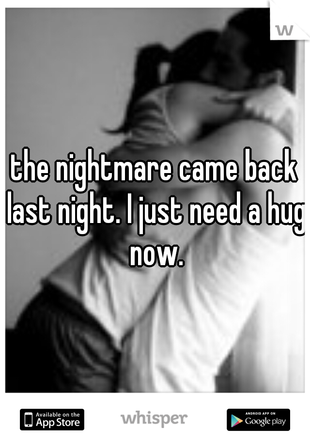 the nightmare came back last night. I just need a hug now.