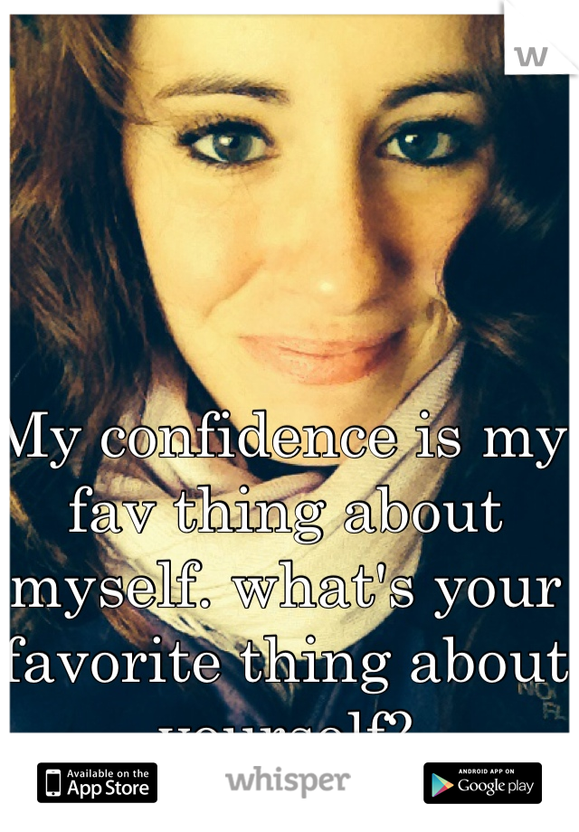 My confidence is my fav thing about myself. what's your favorite thing about yourself?