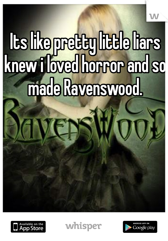 Its like pretty little liars knew i loved horror and so made Ravenswood.