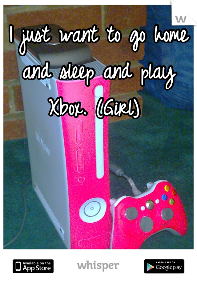 I just want to go home and sleep and play Xbox. (Girl)