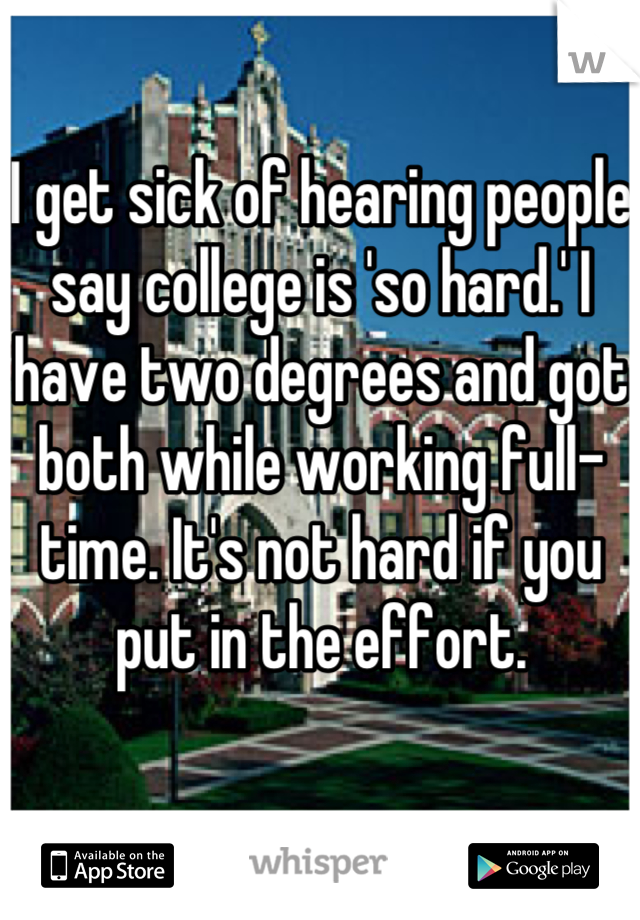 I get sick of hearing people say college is 'so hard.' I have two degrees and got both while working full-time. It's not hard if you put in the effort.