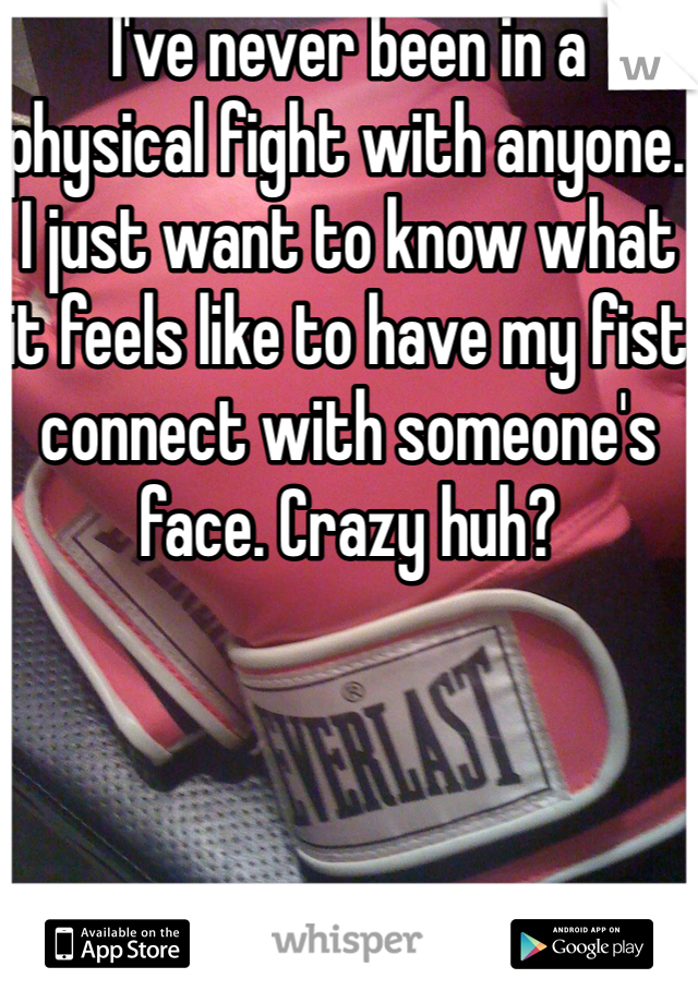 I've never been in a physical fight with anyone. I just want to know what it feels like to have my fist connect with someone's face. Crazy huh?