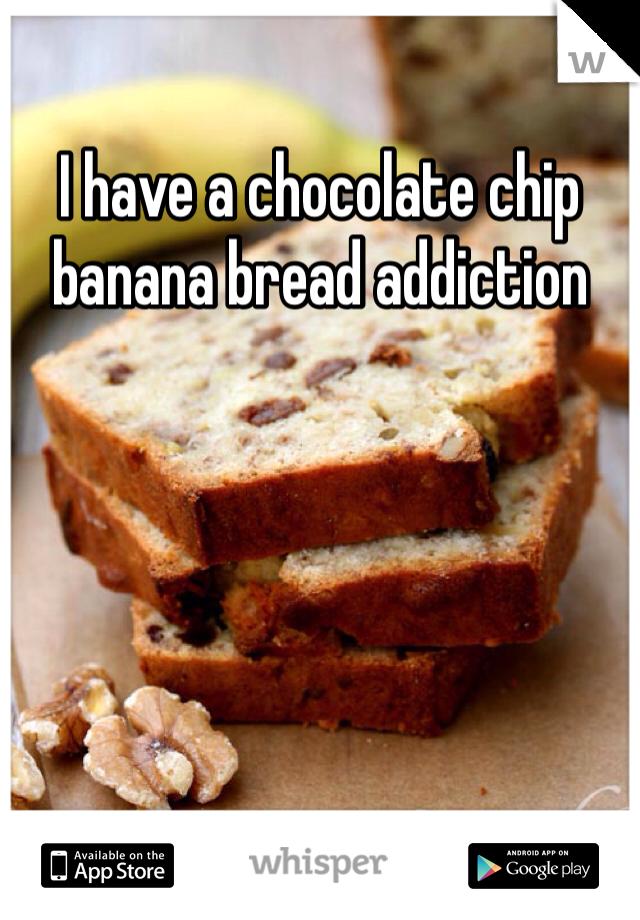 I have a chocolate chip banana bread addiction