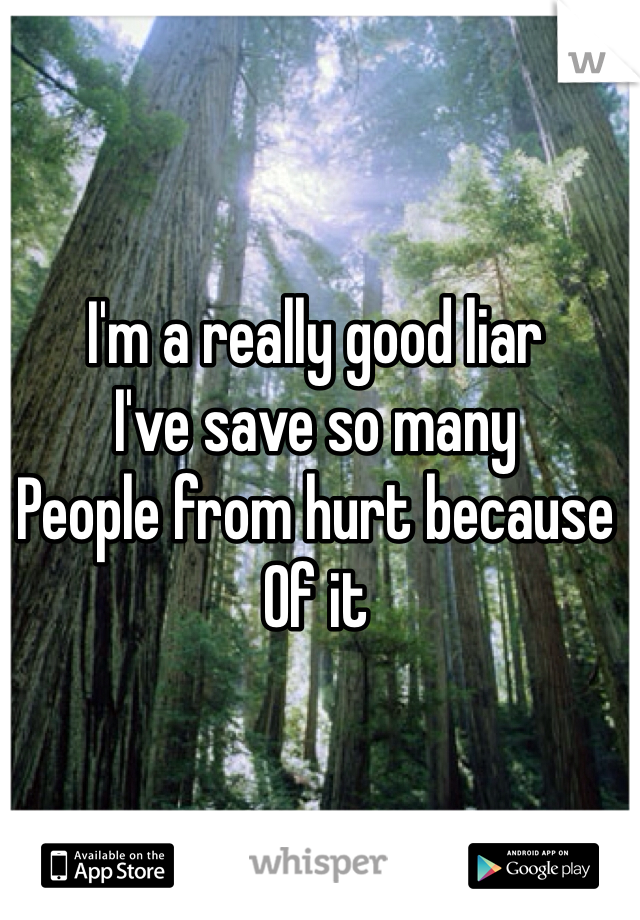 I'm a really good liar I've save so many People from hurt because  Of it