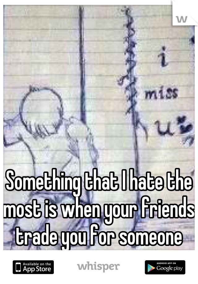Something that I hate the most is when your friends trade you for someone else