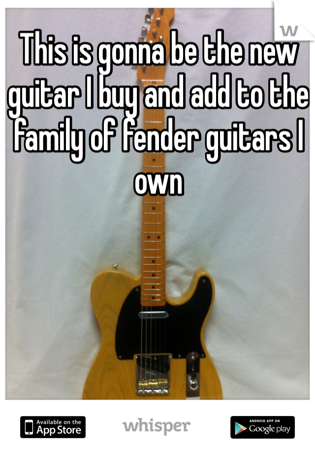 This is gonna be the new guitar I buy and add to the family of fender guitars I own