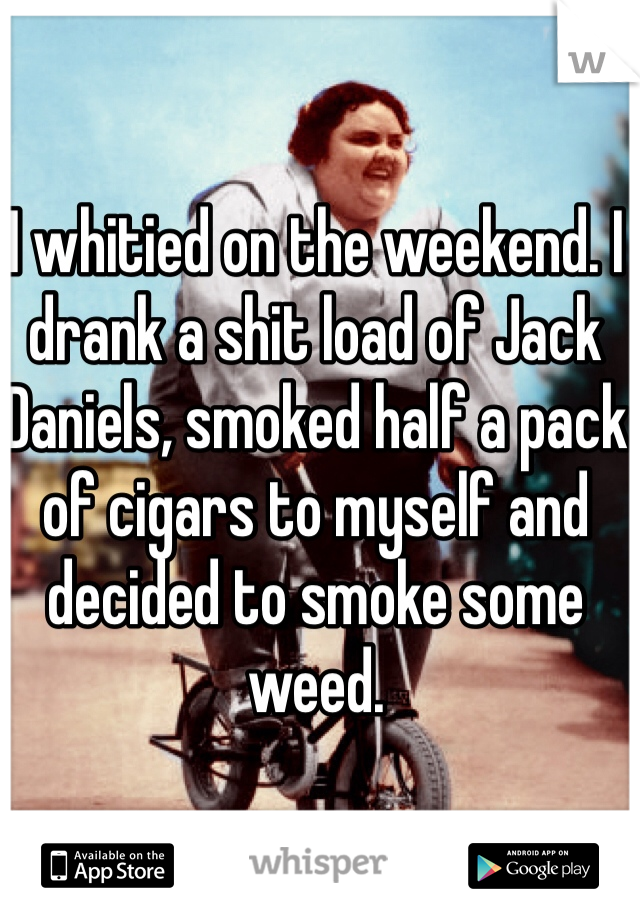 I whitied on the weekend. I drank a shit load of Jack Daniels, smoked half a pack of cigars to myself and decided to smoke some weed.