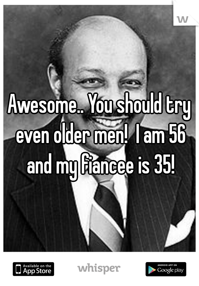 Awesome.. You should try even older men!  I am 56 and my fiancee is 35!
