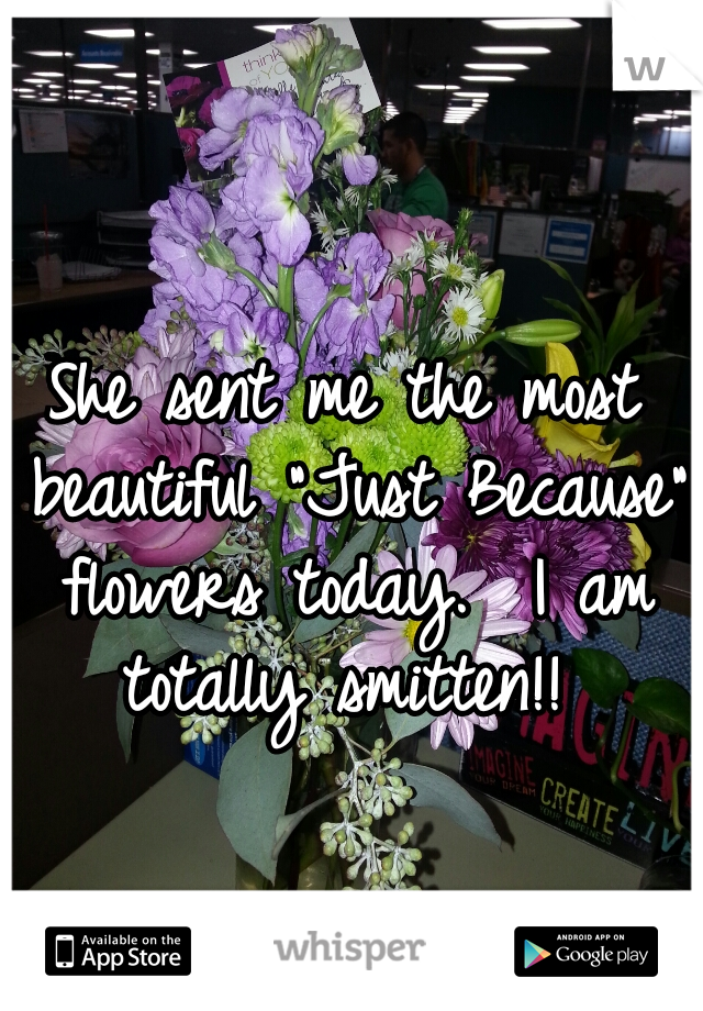 "She sent me the most beautiful ""Just Because"" flowers today.  I am totally smitten!!"