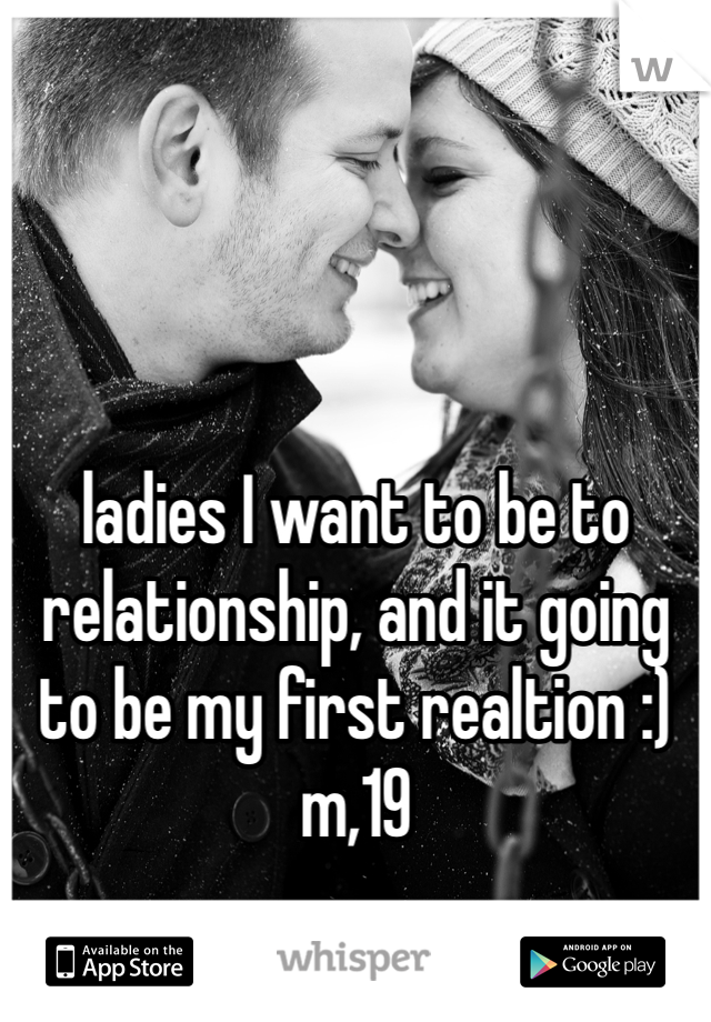 ladies I want to be to relationship, and it going to be my first realtion :) m,19