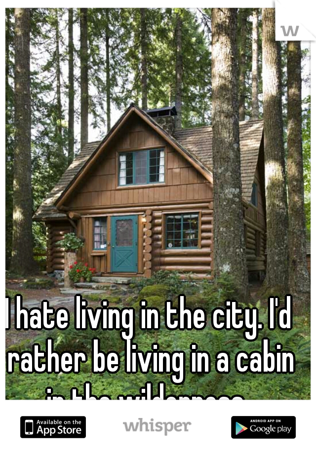 I hate living in the city. I'd rather be living in a cabin in the wilderness.