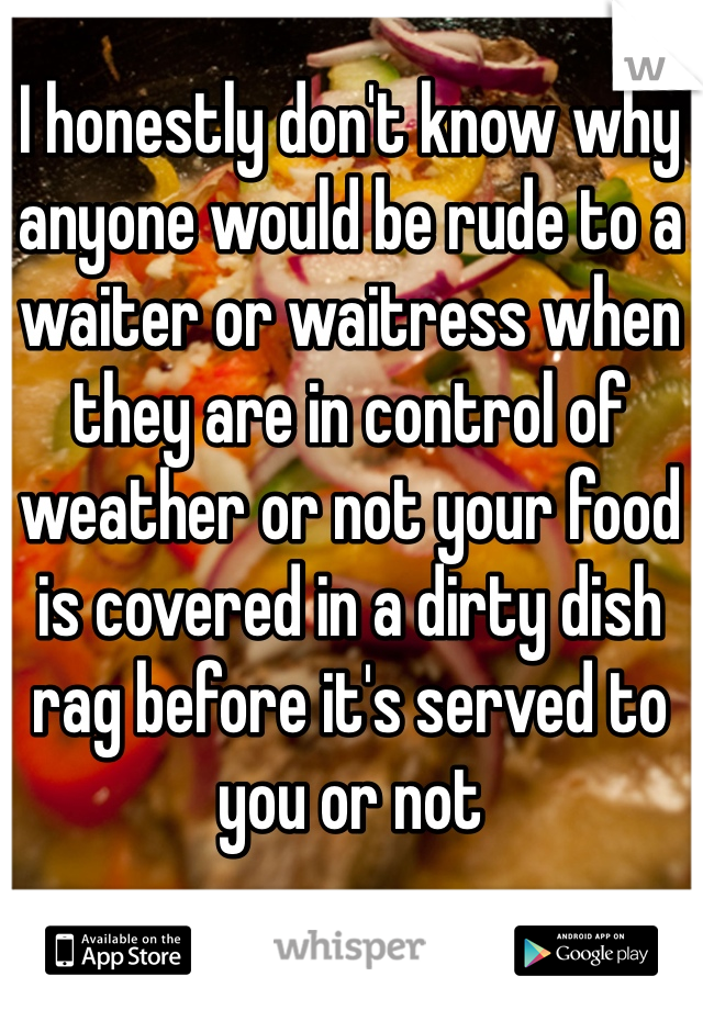 I honestly don't know why anyone would be rude to a waiter or waitress when they are in control of weather or not your food is covered in a dirty dish rag before it's served to you or not