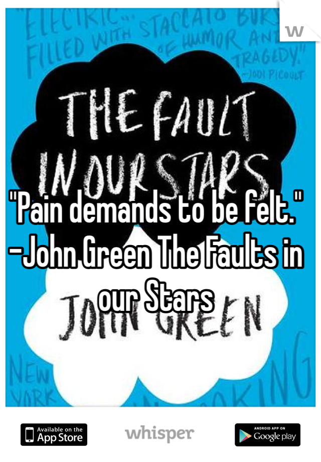 """""""Pain demands to be felt."""" -John Green The Faults in our Stars"""