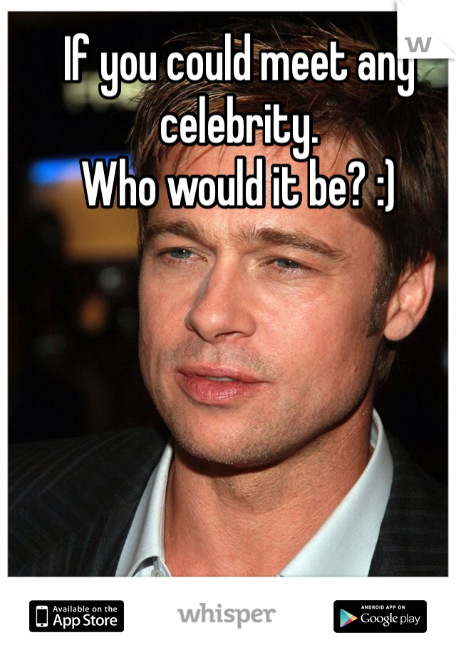If you could meet any celebrity. Who would it be? :)