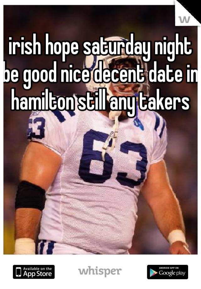 irish hope saturday night be good nice decent date in hamilton still any takers