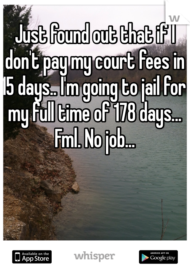 Just found out that if I don't pay my court fees in 15 days.. I'm going to jail for my full time of 178 days... Fml. No job...
