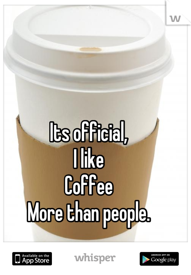 Its official, I like Coffee More than people.