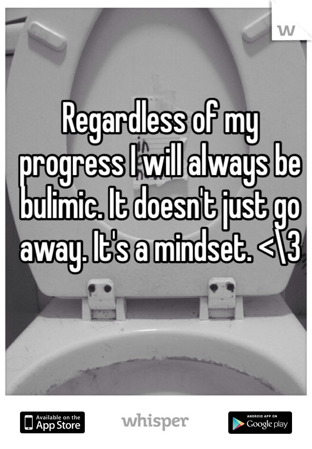 Regardless of my progress I will always be bulimic. It doesn't just go away. It's a mindset. <\3