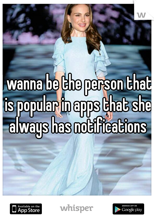 I wanna be the person that is popular in apps that she always has notifications