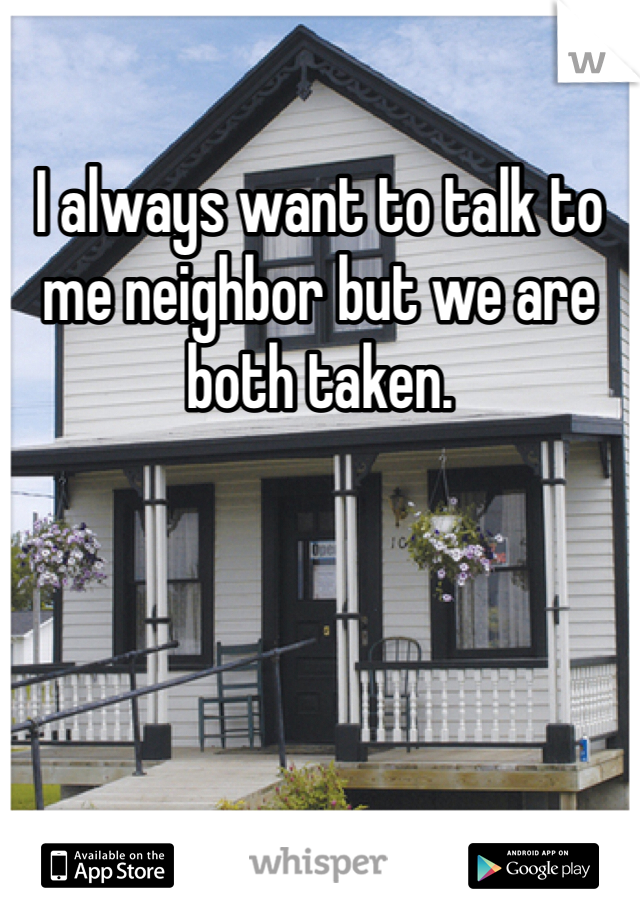 I always want to talk to me neighbor but we are both taken.