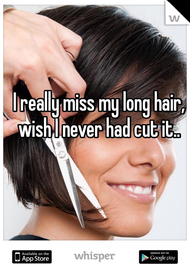 I really miss my long hair, wish I never had cut it..