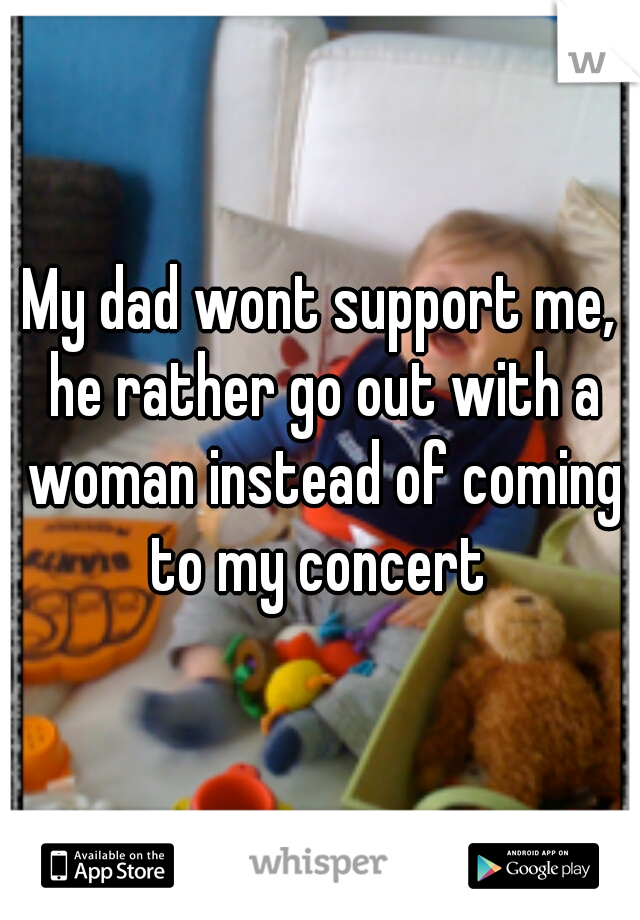 My dad wont support me, he rather go out with a woman instead of coming to my concert