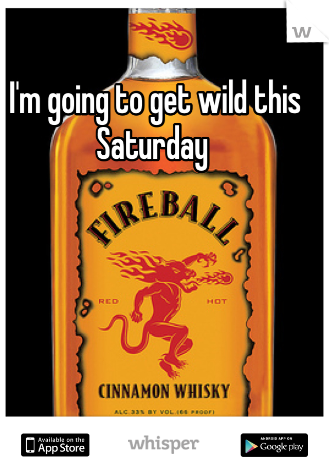 I'm going to get wild this Saturday