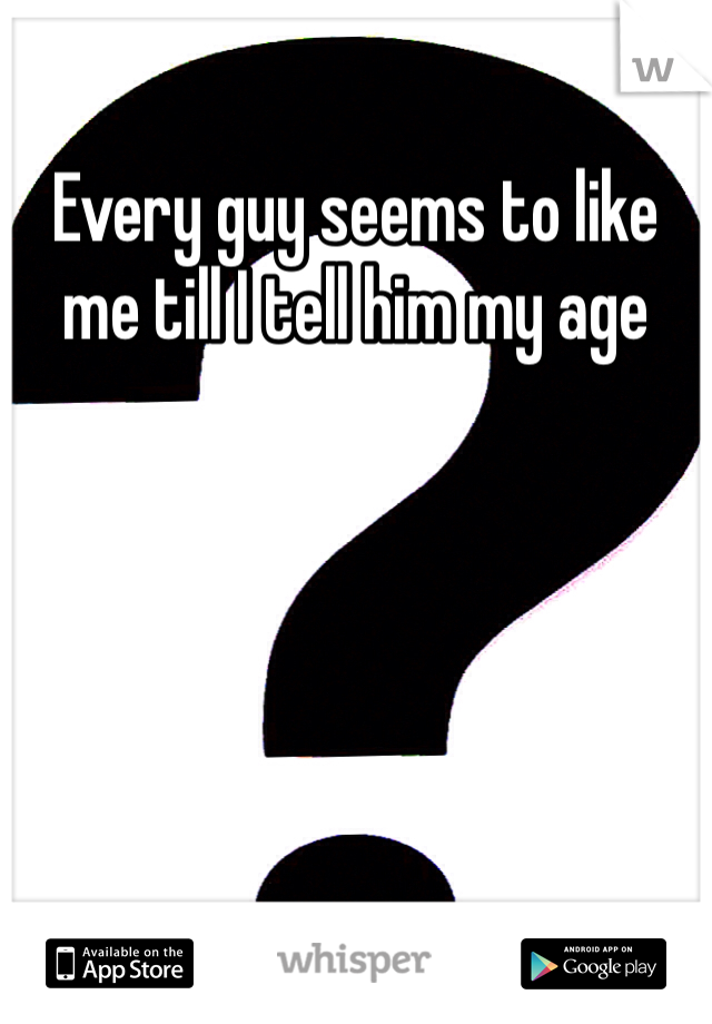 Every guy seems to like me till I tell him my age