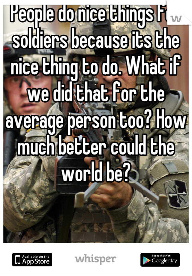 People do nice things for soldiers because its the nice thing to do. What if we did that for the average person too? How much better could the world be?