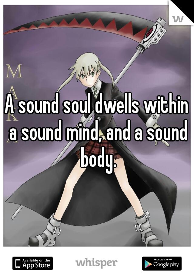 A sound soul dwells within a sound mind, and a sound body.