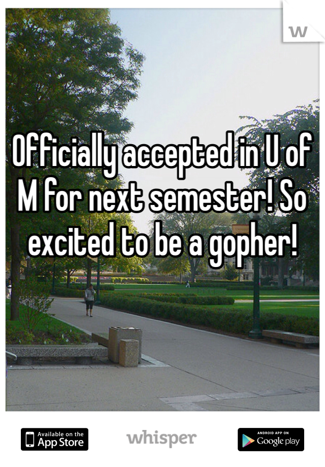 Officially accepted in U of M for next semester! So excited to be a gopher!