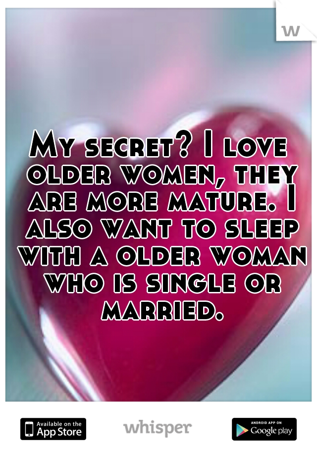 My secret? I love older women, they are more mature. I also want to sleep with a older woman who is single or married.