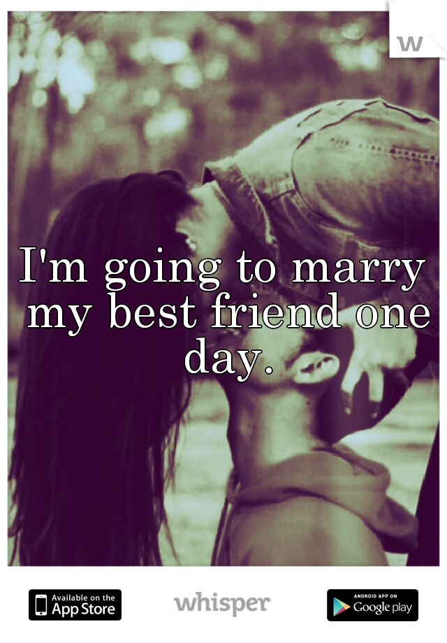 I'm going to marry my best friend one day.