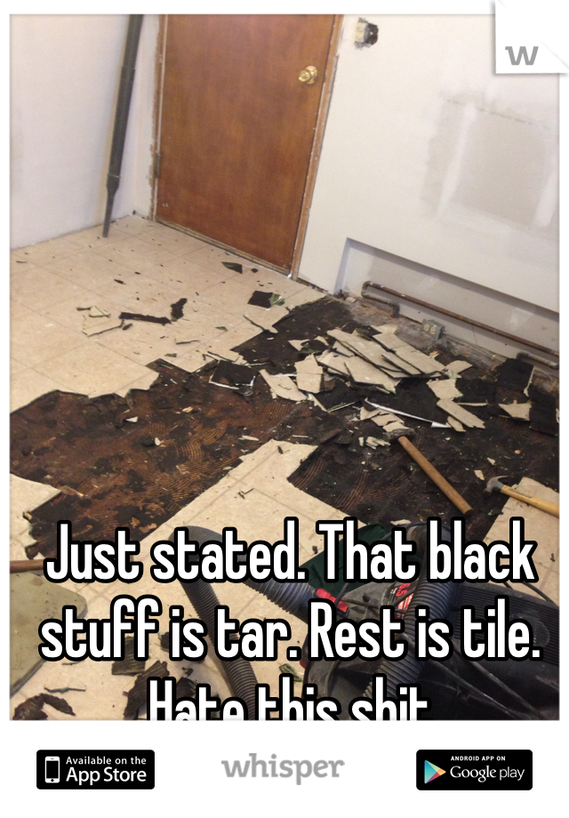 Just stated. That black stuff is tar. Rest is tile. Hate this shit