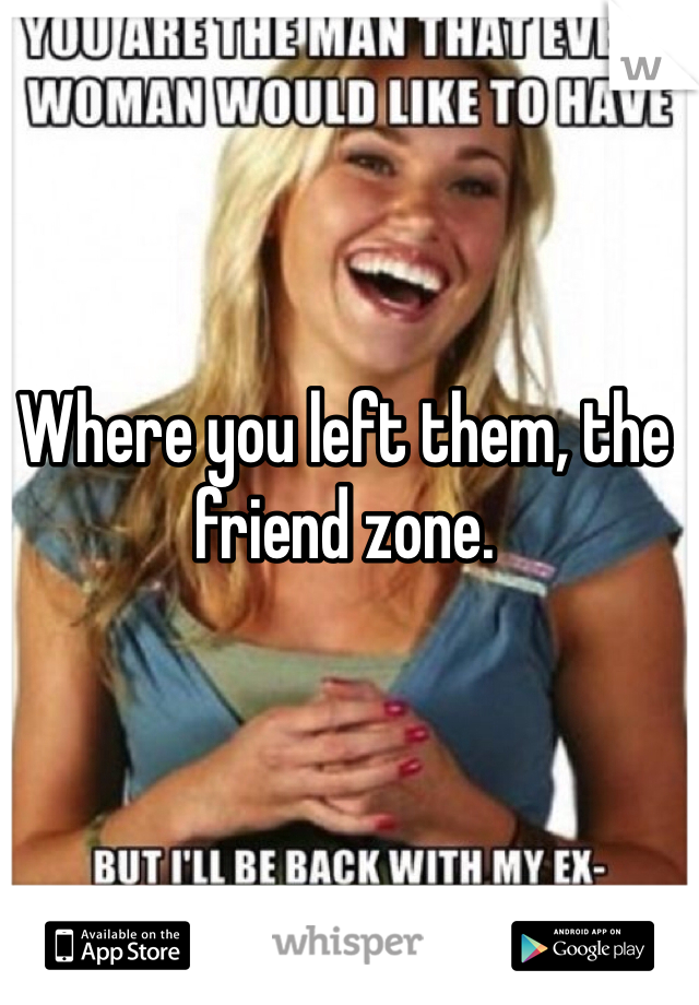 Where you left them, the friend zone.