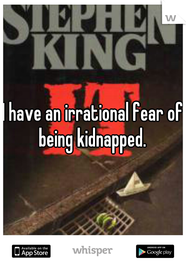 I have an irrational fear of being kidnapped.
