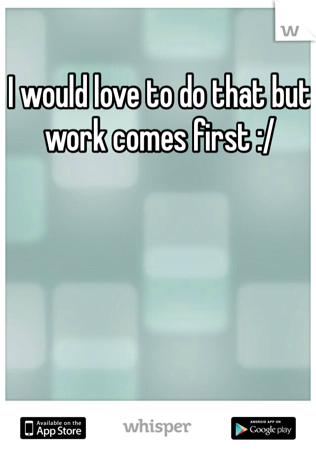 I would love to do that but work comes first :/