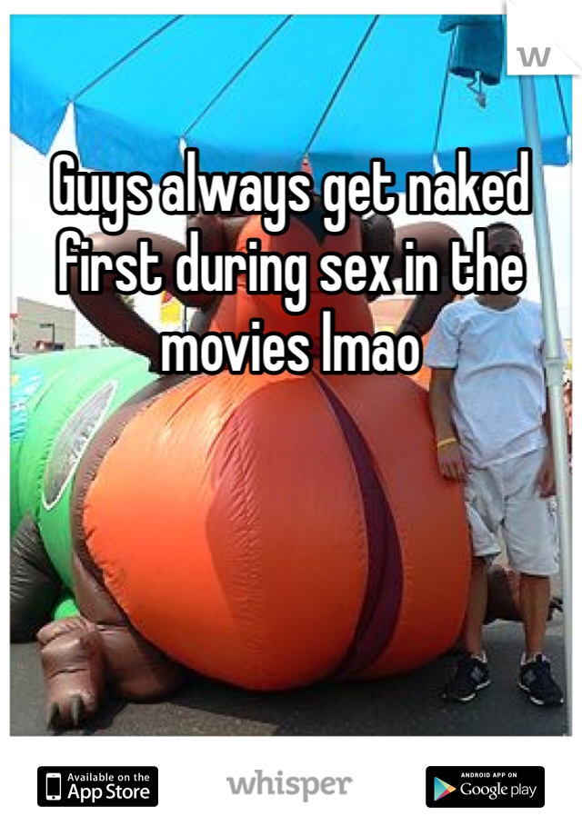 Guys always get naked first during sex in the movies lmao