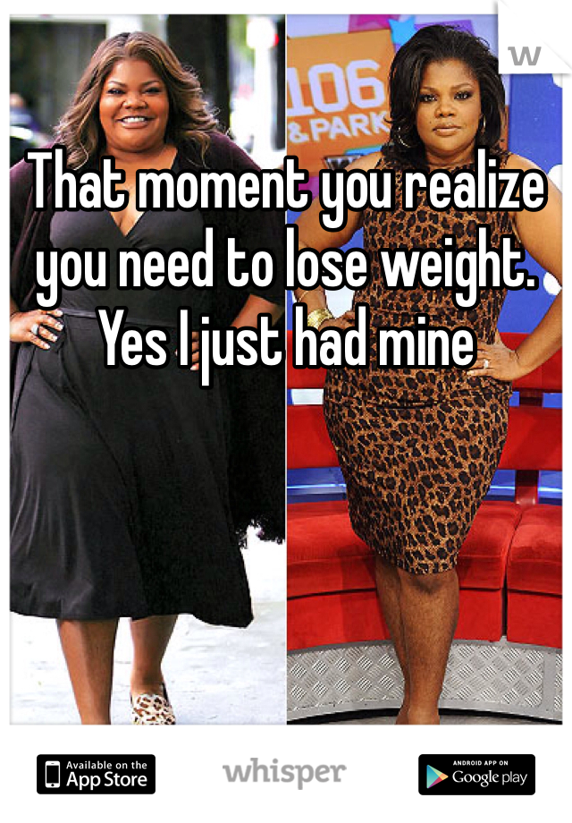 That moment you realize you need to lose weight. Yes I just had mine