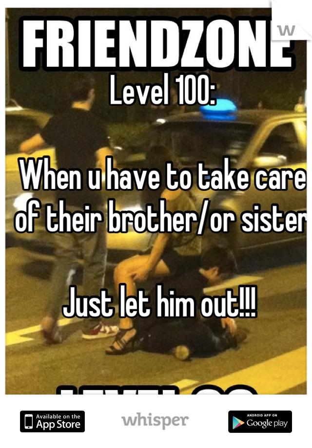 Level 100:  When u have to take care of their brother/or sister  Just let him out!!!