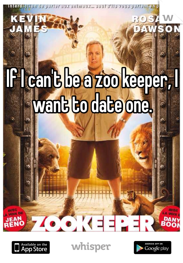 If I can't be a zoo keeper, I want to date one.