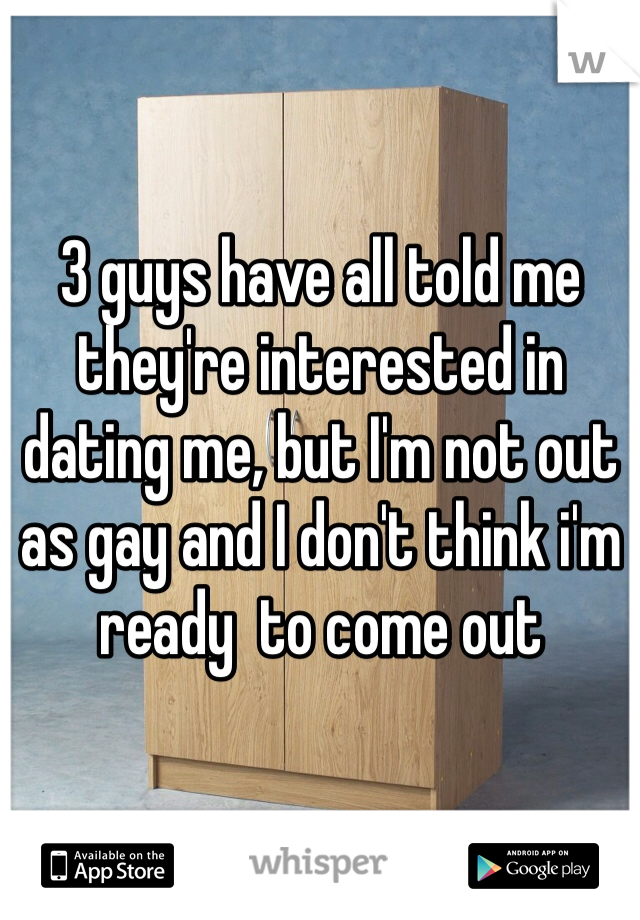 3 guys have all told me they're interested in dating me, but I'm not out as gay and I don't think i'm ready  to come out