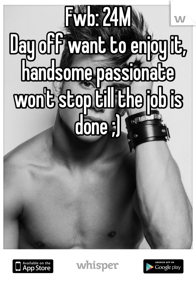 Fwb: 24M  Day off want to enjoy it,  handsome passionate won't stop till the job is done ;)
