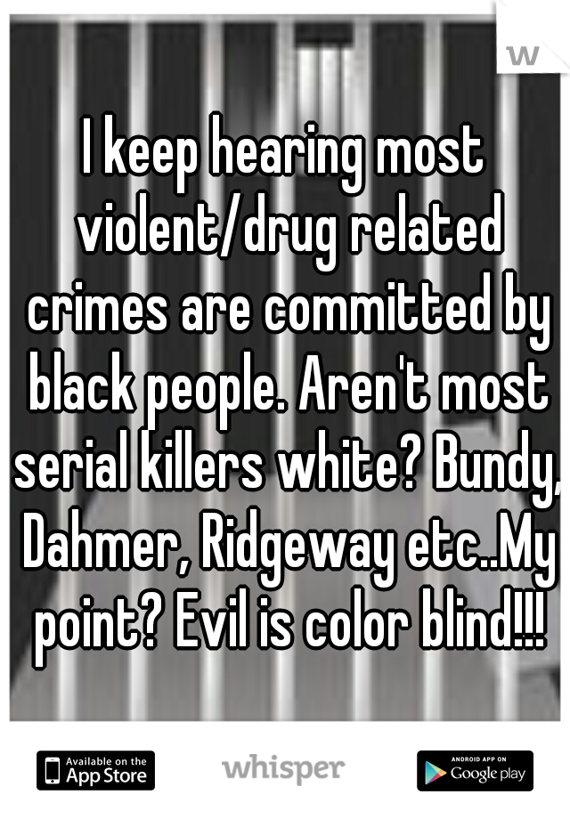 I keep hearing most violent/drug related crimes are committed by black people. Aren't most serial killers white? Bundy, Dahmer, Ridgeway etc..My point? Evil is color blind!!!