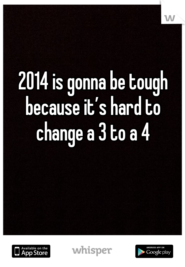 2014 is gonna be tough because it's hard to change a 3 to a 4