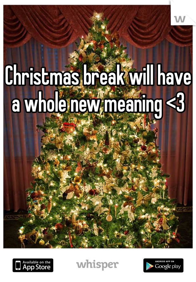 Christmas break will have a whole new meaning <3